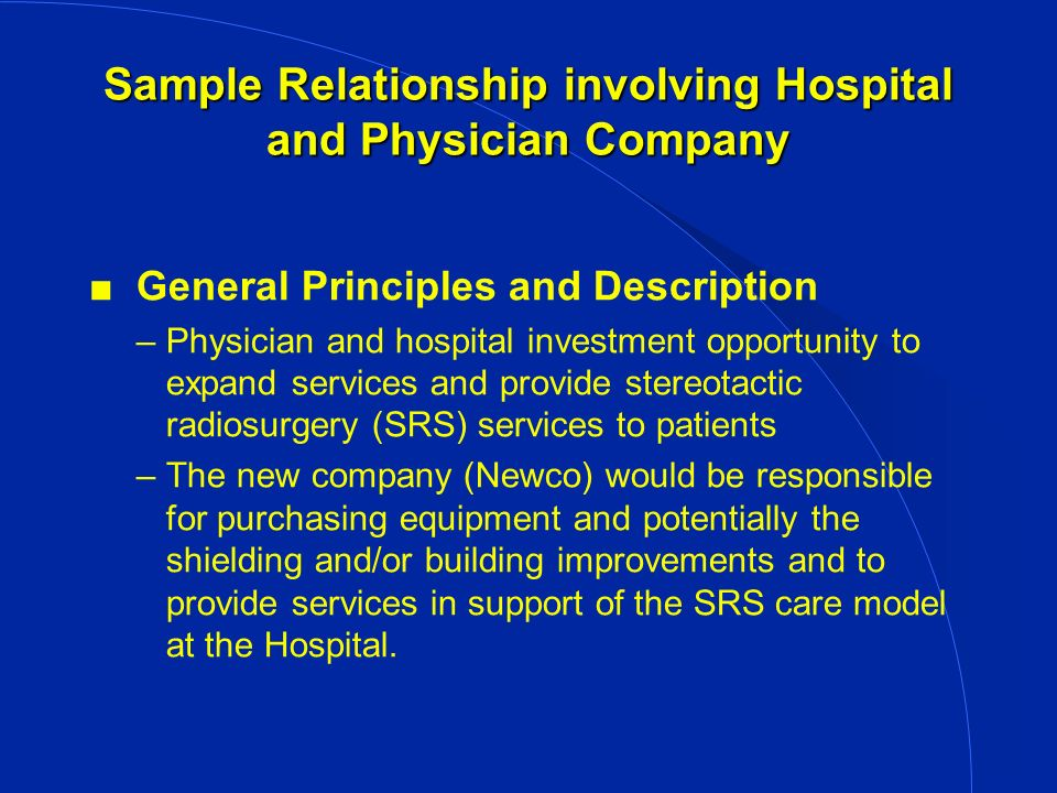 Sample Relationship involving Hospital and Physician Company General Principles and Description –Physician and hospital investment opportunity to expand services and provide stereotactic radiosurgery (SRS) services to patients –The new company (Newco) would be responsible for purchasing equipment and potentially the shielding and/or building improvements and to provide services in support of the SRS care model at the Hospital.