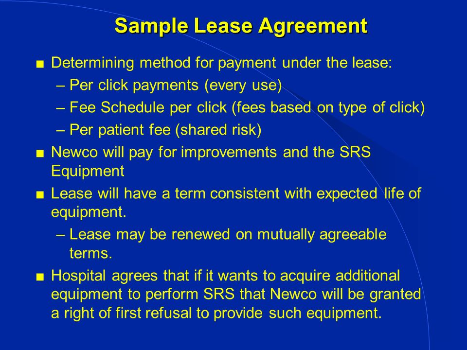 Sample Lease Agreement Determining method for payment under the lease: –Per click payments (every use) –Fee Schedule per click (fees based on type of click) –Per patient fee (shared risk) Newco will pay for improvements and the SRS Equipment Lease will have a term consistent with expected life of equipment.