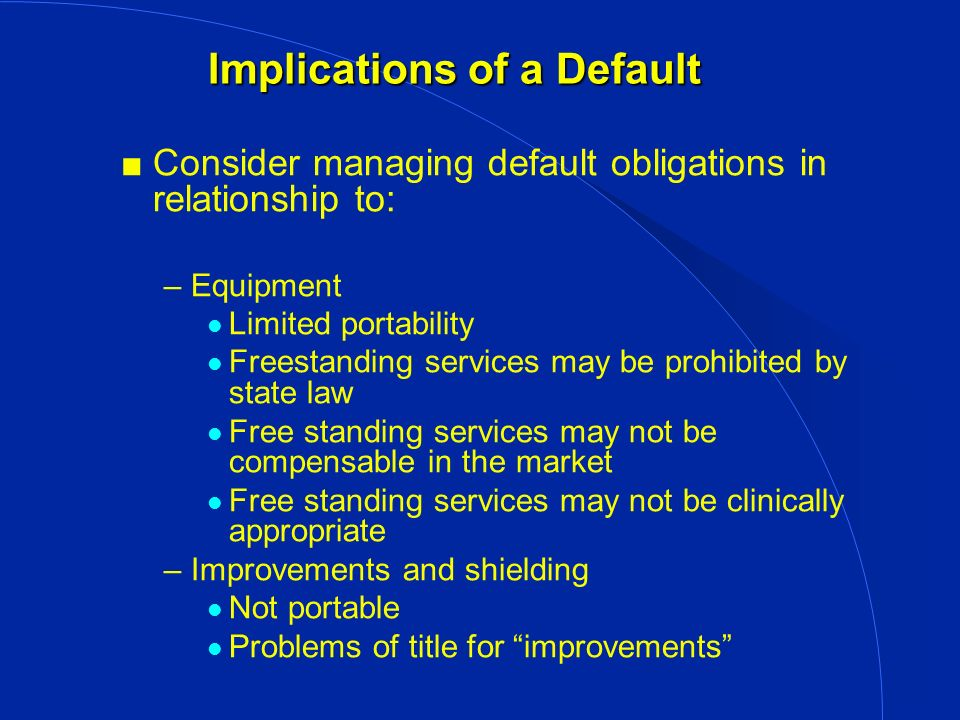 Implications of a Default Consider managing default obligations in relationship to: –Equipment l Limited portability l Freestanding services may be prohibited by state law l Free standing services may not be compensable in the market l Free standing services may not be clinically appropriate –Improvements and shielding l Not portable l Problems of title for improvements