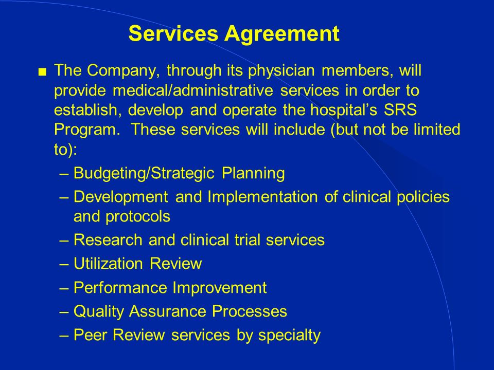 Services Agreement The Company, through its physician members, will provide medical/administrative services in order to establish, develop and operate the hospitals SRS Program.