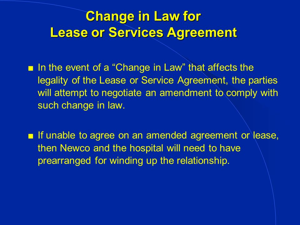 Change in Law for Lease or Services Agreement In the event of a Change in Law that affects the legality of the Lease or Service Agreement, the parties will attempt to negotiate an amendment to comply with such change in law.