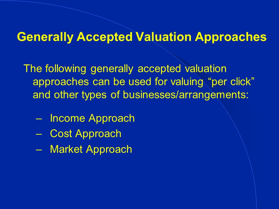 Generally Accepted Valuation Approaches The following generally accepted valuation approaches can be used for valuing per click and other types of businesses/arrangements: – Income Approach – Cost Approach – Market Approach