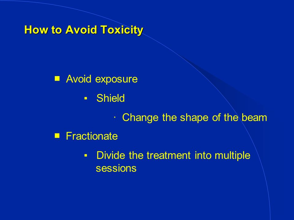 How to Avoid Toxicity Avoid exposure Shield · Change the shape of the beam Fractionate Divide the treatment into multiple sessions
