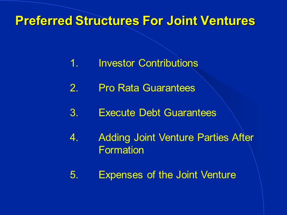 Preferred Structures For Joint Ventures 1.Investor Contributions 2.Pro Rata Guarantees 3.Execute Debt Guarantees 4.Adding Joint Venture Parties After Formation 5.Expenses of the Joint Venture
