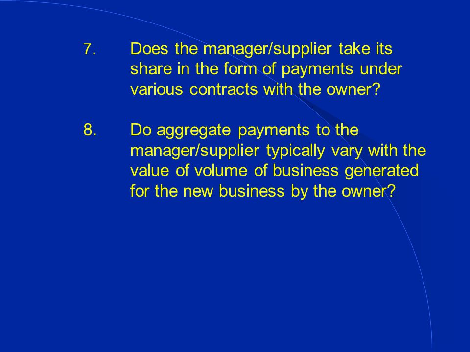 7. Does the manager/supplier take its share in the form of payments under various contracts with the owner? 8.Do aggregate payments to the manager/sup