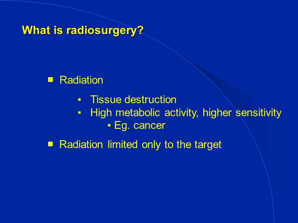 What is radiosurgery. Radiation Tissue destruction High metabolic activity, higher sensitivity Eg.