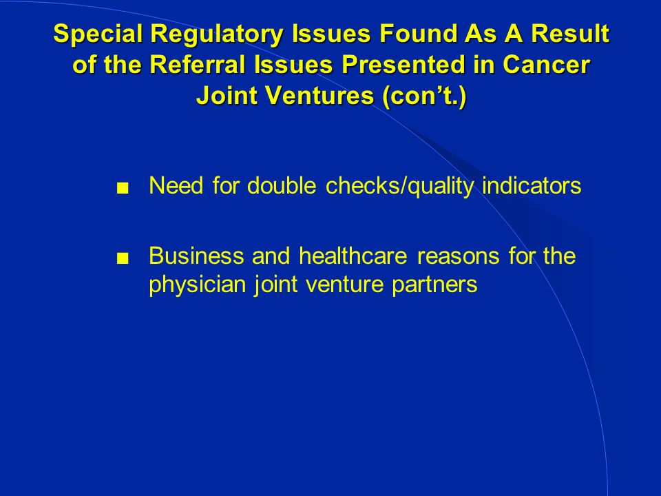 Special Regulatory Issues Found As A Result of the Referral Issues Presented in Cancer Joint Ventures (cont.) Need for double checks/quality indicators Business and healthcare reasons for the physician joint venture partners