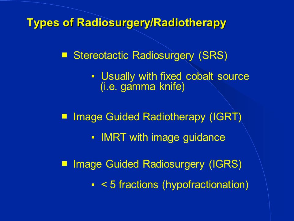 Types of Radiosurgery/Radiotherapy (Cont.) Intensity Modulated Radiotheraphy (IMRT) Standard radiation with shaped beam20 to 40 fractions Image Guided Robotic Radiosurgery (IGRRS)