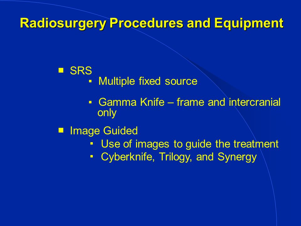 Radiosurgery Procedures and Equipment (cont.) Radiosurgery Procedures and Equipment (cont.) Robotic Use of Equipment that moves (adjusts) for positioning the target with remote control from different room Beam Focusing Methods Multiple beams Shaped beam