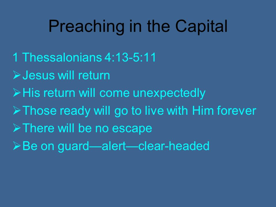 Preaching in the Capital 1 Thessalonians 4:13-5:11 Jesus will return His return will come unexpectedly Those ready will go to live with Him forever There will be no escape Be on guardalertclear-headed