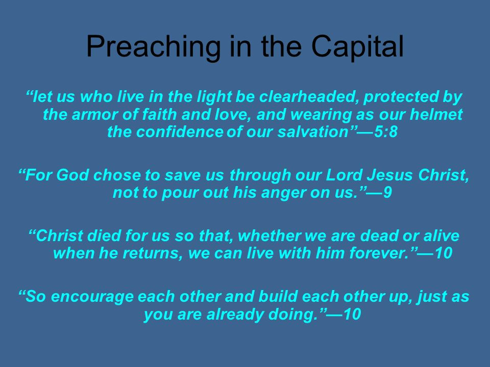 Preaching in the Capital let us who live in the light be clearheaded, protected by the armor of faith and love, and wearing as our helmet the confidence of our salvation5:8 For God chose to save us through our Lord Jesus Christ, not to pour out his anger on us.9 Christ died for us so that, whether we are dead or alive when he returns, we can live with him forever.10 So encourage each other and build each other up, just as you are already doing.10