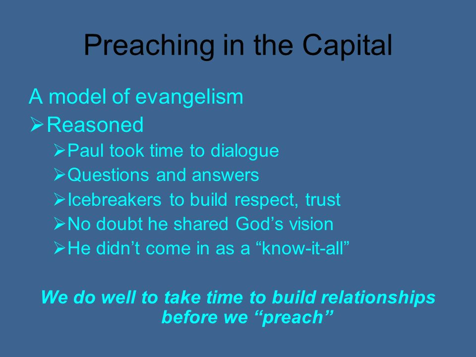 Preaching in the Capital A model of evangelism Reasoned Paul took time to dialogue Questions and answers Icebreakers to build respect, trust No doubt he shared Gods vision He didnt come in as a know-it-all We do well to take time to build relationships before we preach