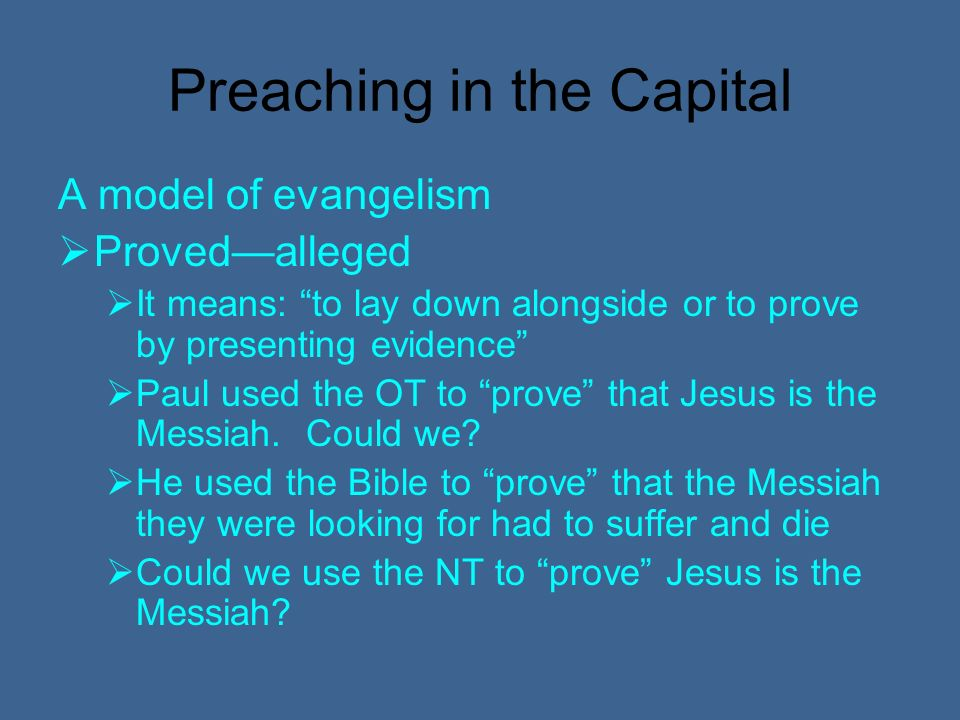 Preaching in the Capital A model of evangelism Provedalleged It means: to lay down alongside or to prove by presenting evidence Paul used the OT to prove that Jesus is the Messiah.