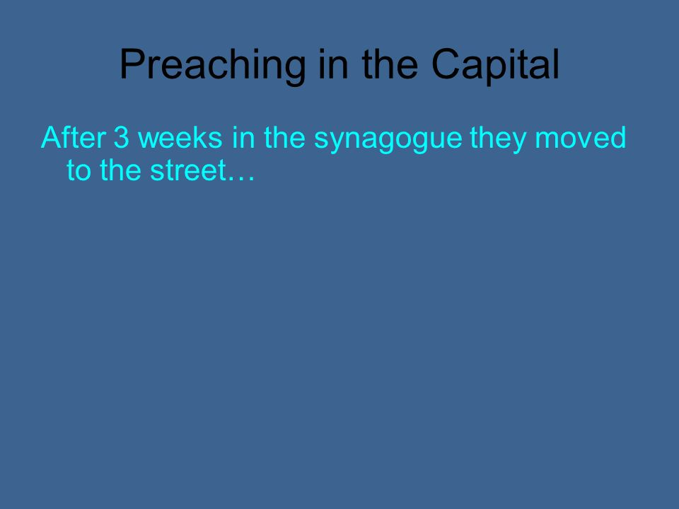 Preaching in the Capital After 3 weeks in the synagogue they moved to the street…