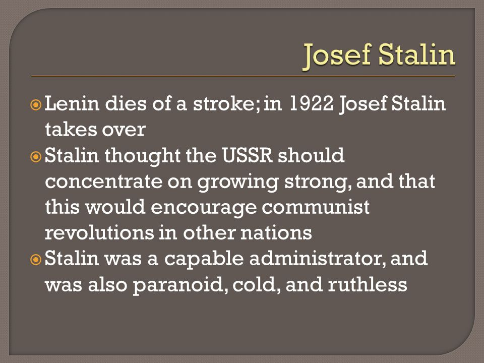 Lenin dies of a stroke; in 1922 Josef Stalin takes over Stalin thought the USSR should concentrate on growing strong, and that this would encourage co