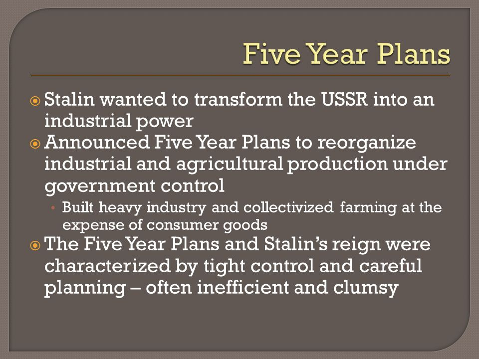 Stalin wanted to transform the USSR into an industrial power Announced Five Year Plans to reorganize industrial and agricultural production under gove