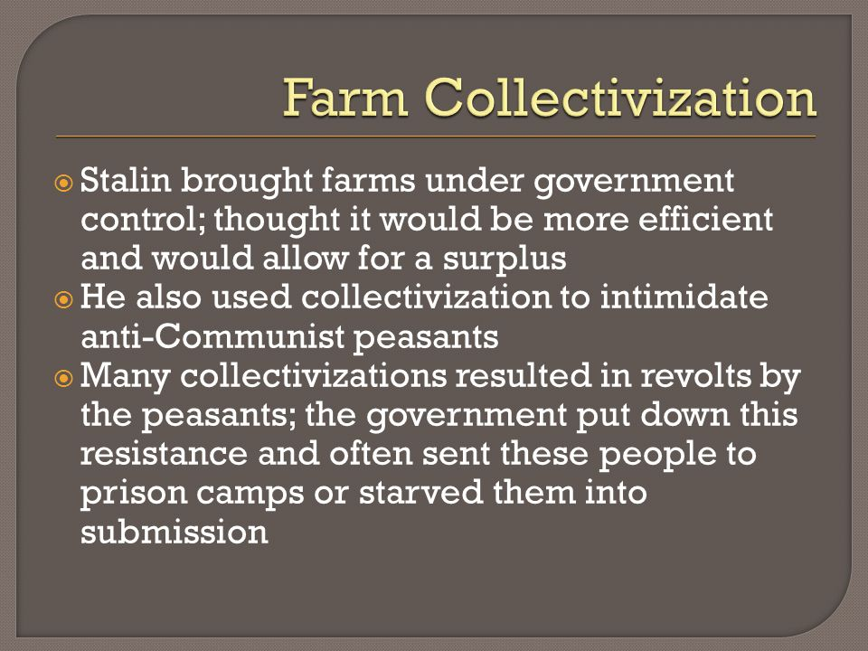 Stalin brought farms under government control; thought it would be more efficient and would allow for a surplus He also used collectivization to intim
