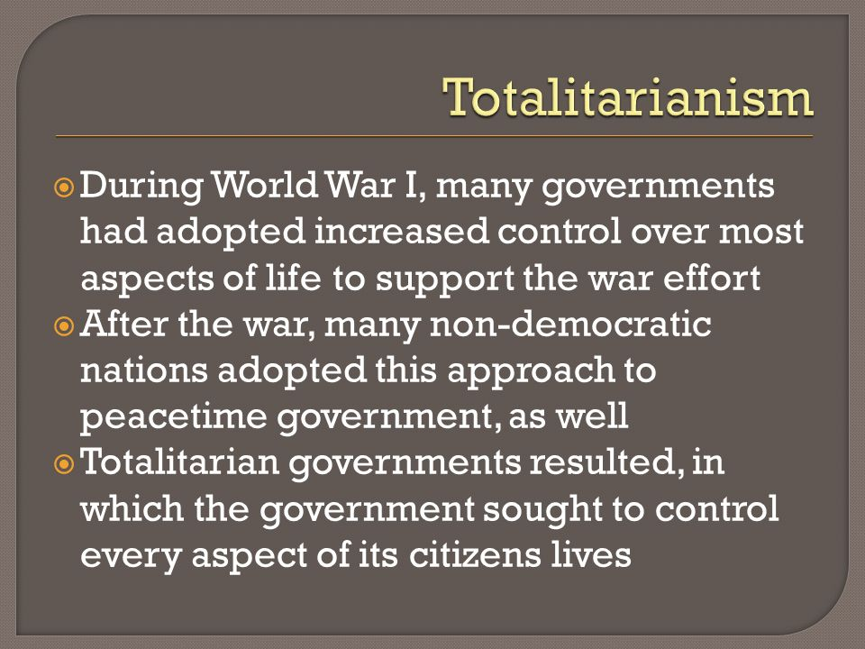 During World War I, many governments had adopted increased control over most aspects of life to support the war effort After the war, many non-democra