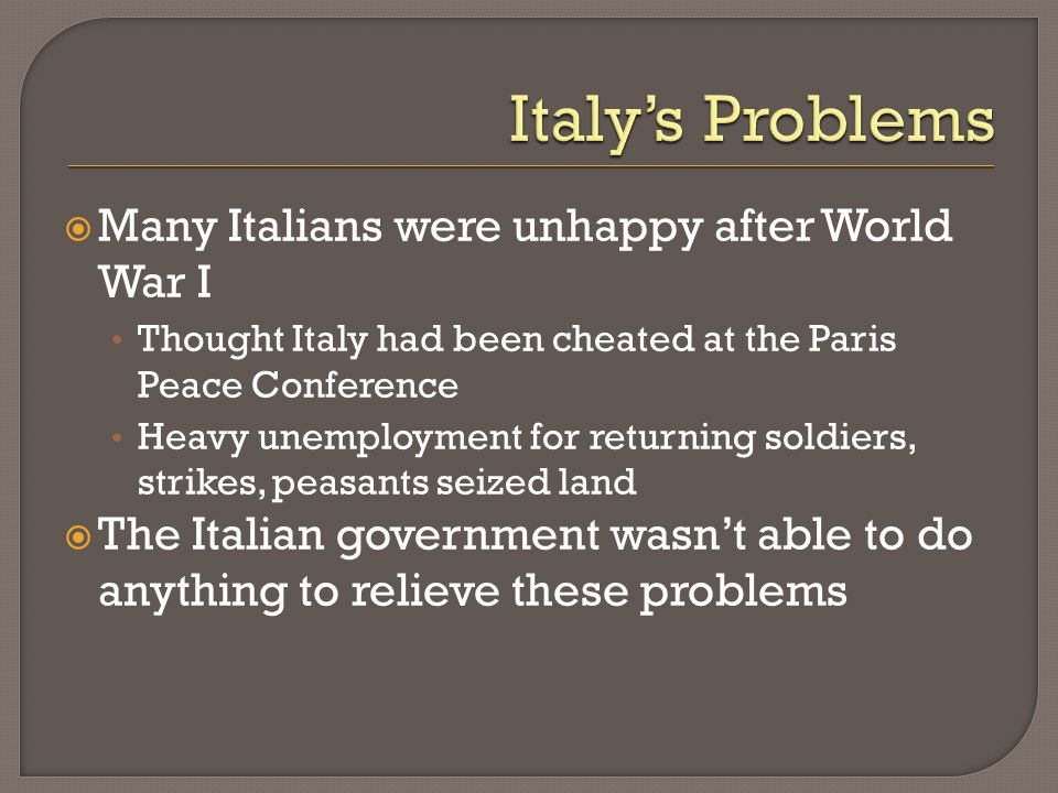 Many Italians were unhappy after World War I Thought Italy had been cheated at the Paris Peace Conference Heavy unemployment for returning soldiers, s