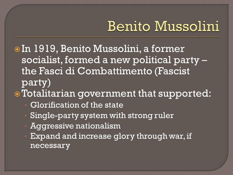 In 1919, Benito Mussolini, a former socialist, formed a new political party – the Fasci di Combattimento (Fascist party) Totalitarian government that