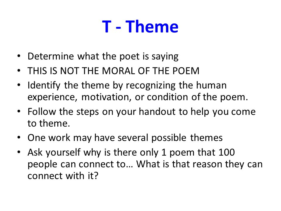 T - Theme Determine what the poet is saying THIS IS NOT THE MORAL OF THE POEM Identify the theme by recognizing the human experience, motivation, or c