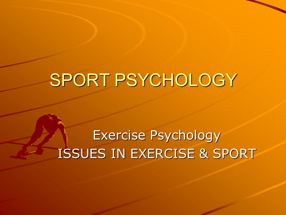 SPORT PSYCHOLOGY Exercise Psychology ISSUES IN EXERCISE & SPORT