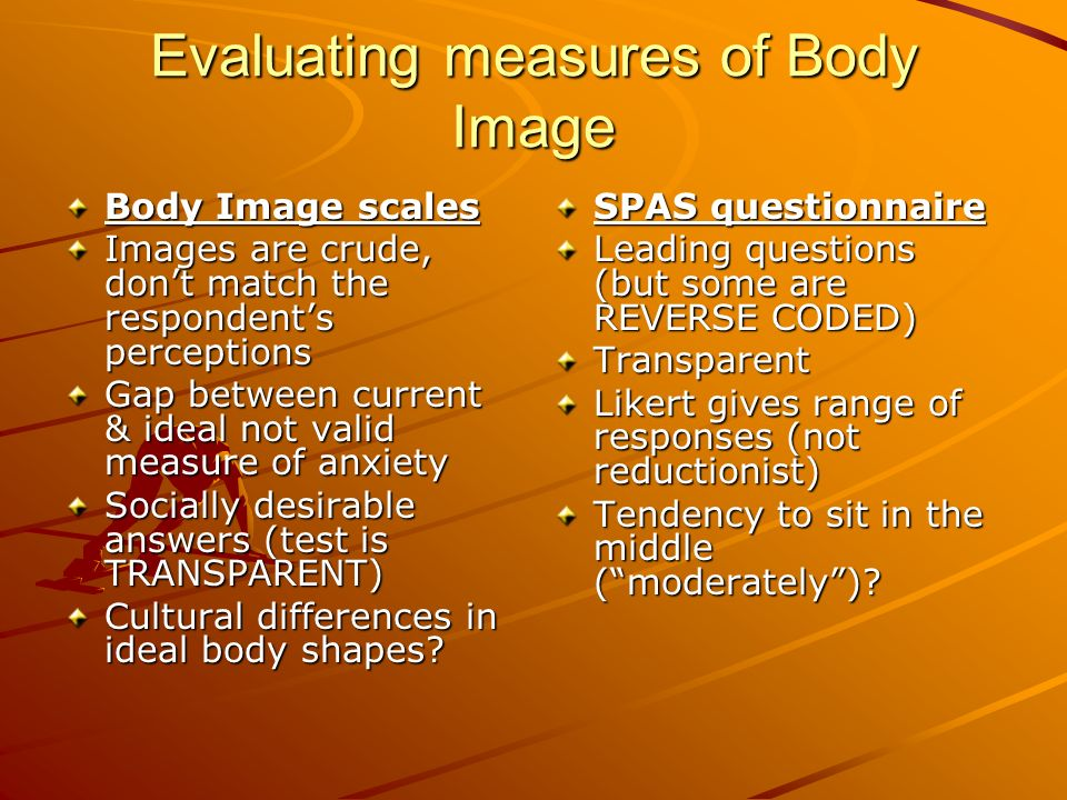 Evaluating measures of Body Image Body Image scales Images are crude, dont match the respondents perceptions Gap between current & ideal not valid mea