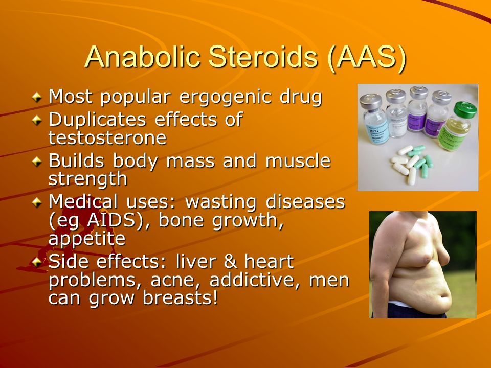 Anabolic Steroids (AAS) Most popular ergogenic drug Duplicates effects of testosterone Builds body mass and muscle strength Medical uses: wasting dise