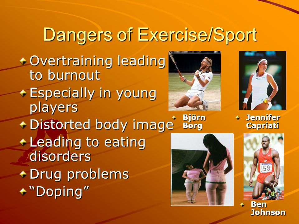 Dangers of Exercise/Sport Overtraining leading to burnout Especially in young players Distorted body image Leading to eating disorders Drug problems D