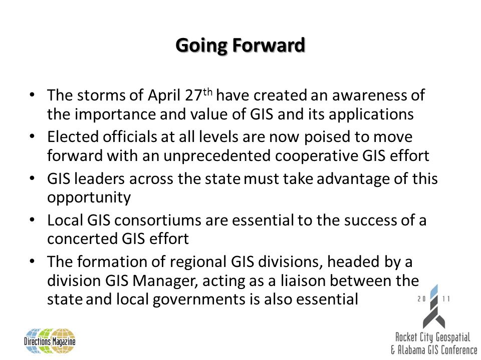 Going Forward The storms of April 27 th have created an awareness of the importance and value of GIS and its applications Elected officials at all lev