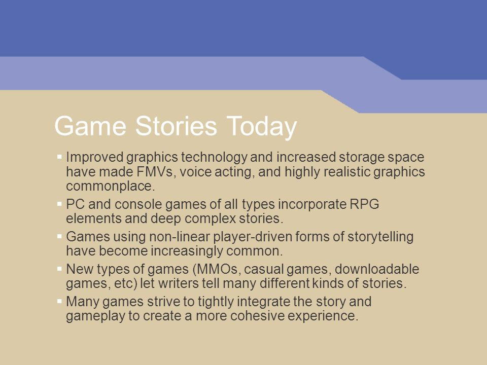 Game Stories Today Improved graphics technology and increased storage space have made FMVs, voice acting, and highly realistic graphics commonplace.