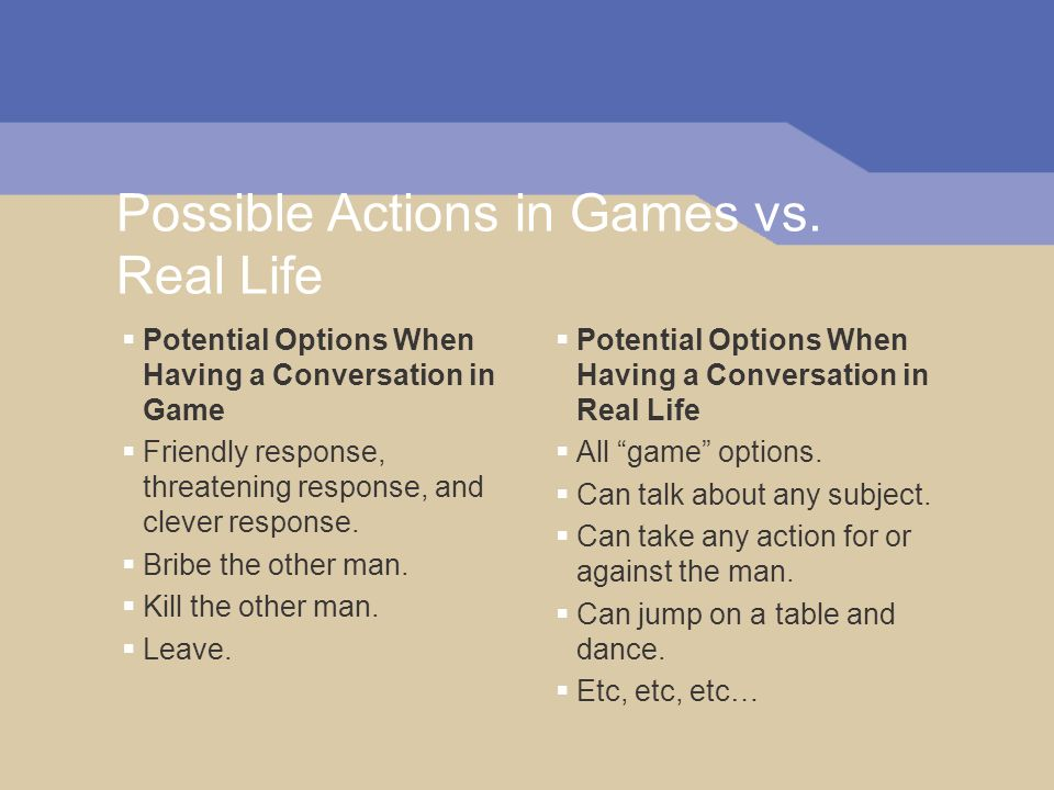 Possible Actions in Games vs. Real Life Potential Options When Having a Conversation in Game Friendly response, threatening response, and clever respo