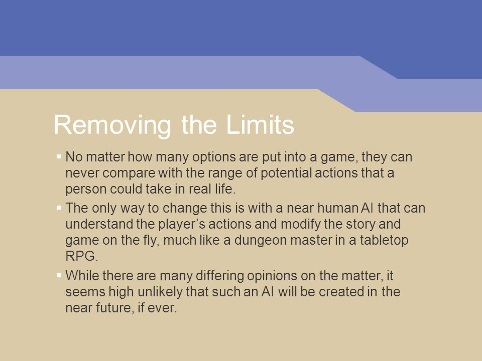 Removing the Limits No matter how many options are put into a game, they can never compare with the range of potential actions that a person could take in real life.