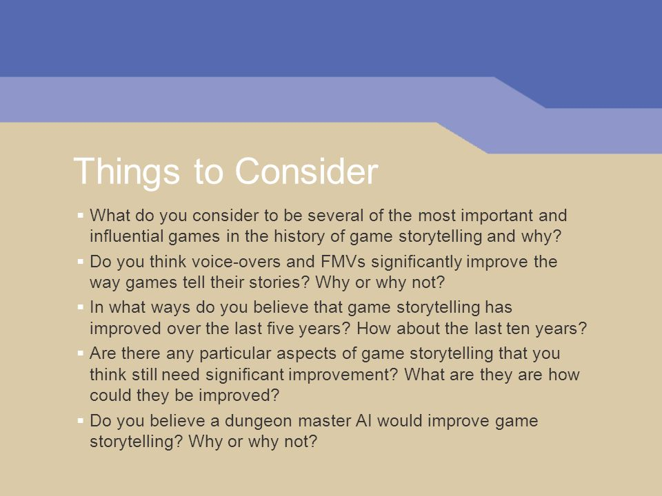 Things to Consider What do you consider to be several of the most important and influential games in the history of game storytelling and why.