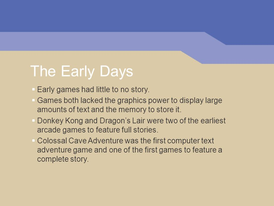 The Early Days Early games had little to no story. Games both lacked the graphics power to display large amounts of text and the memory to store it. D