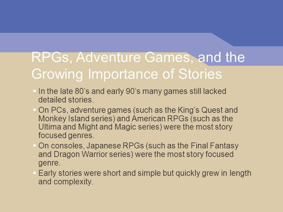RPGs, Adventure Games, and the Growing Importance of Stories In the late 80s and early 90s many games still lacked detailed stories.
