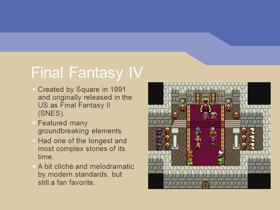 Final Fantasy IV Created by Square in 1991 and originally released in the US as Final Fantasy II (SNES). Featured many groundbreaking elements. Had on