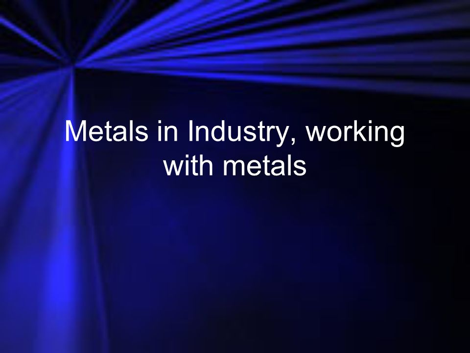 Metals in Industry, working with metals
