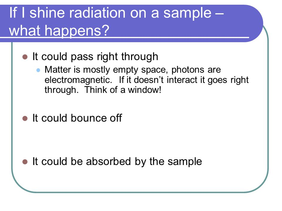 If I shine radiation on a sample – what happens? It could pass right through Matter is mostly empty space, photons are electromagnetic. If it doesnt i
