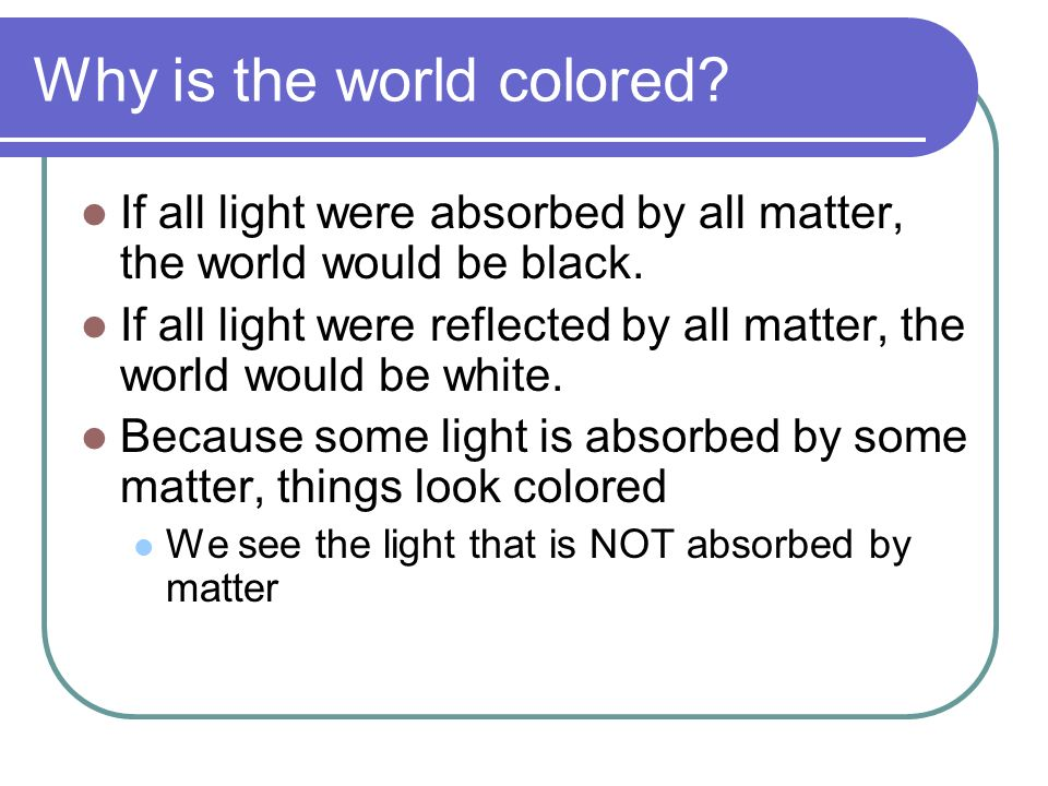 Why is the world colored? If all light were absorbed by all matter, the world would be black. If all light were reflected by all matter, the world wou