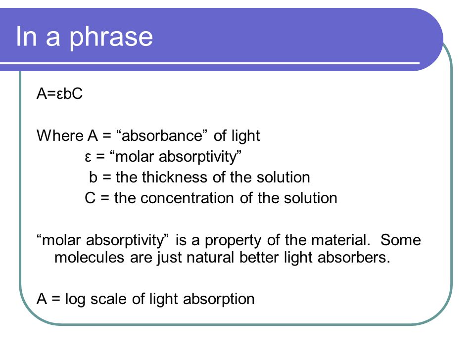 In a phrase A=εbC Where A = absorbance of light ε = molar absorptivity b = the thickness of the solution C = the concentration of the solution molar a