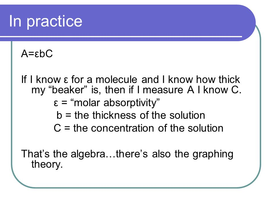 In practice A=εbC If I know ε for a molecule and I know how thick my beaker is, then if I measure A I know C. ε = molar absorptivity b = the thickness