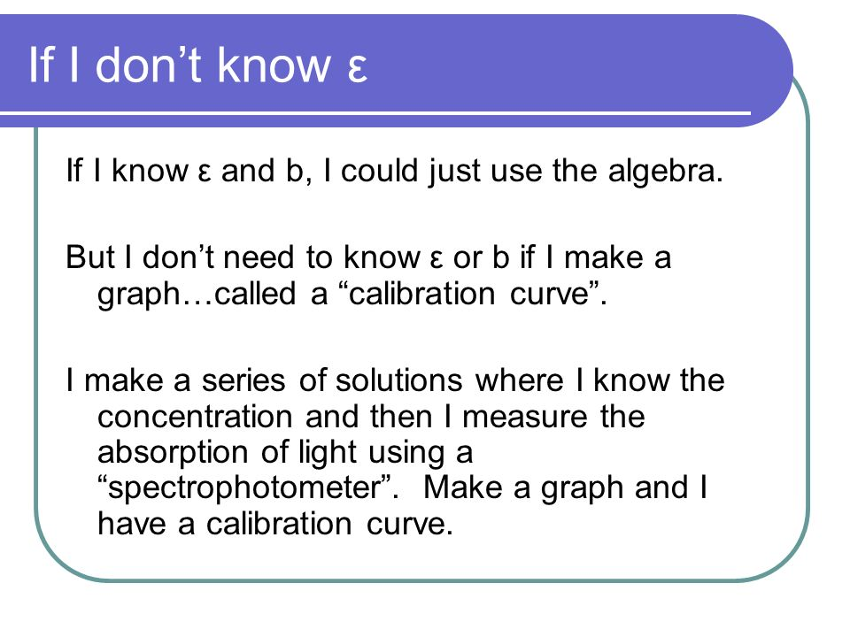 If I dont know ε If I know ε and b, I could just use the algebra. But I dont need to know ε or b if I make a graph…called a calibration curve. I make