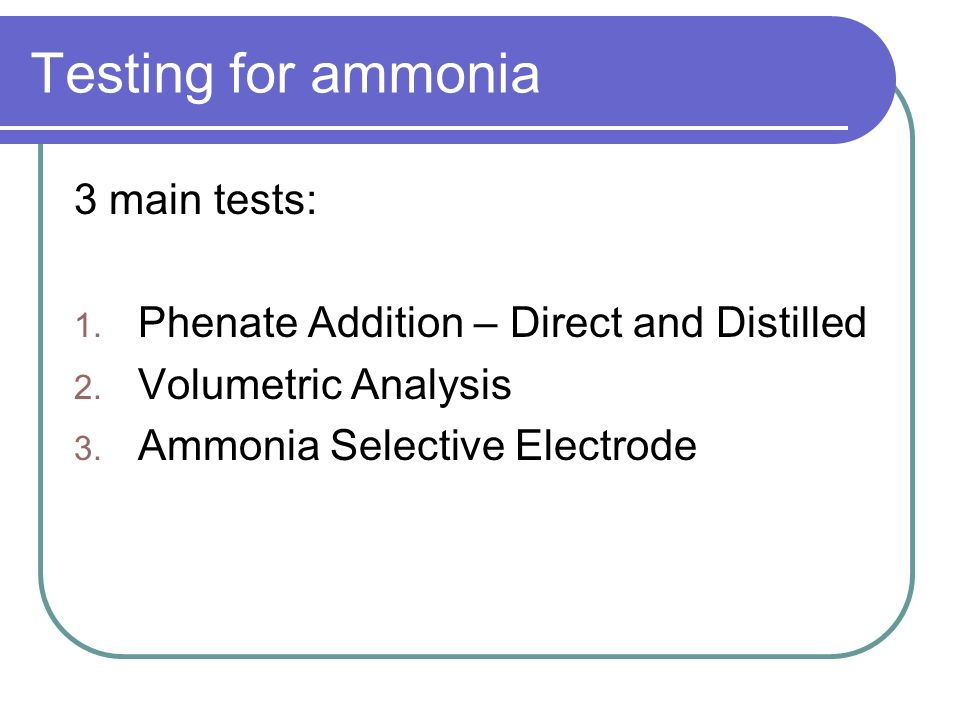 Testing for ammonia 3 main tests: 1. Phenate Addition – Direct and Distilled 2. Volumetric Analysis 3. Ammonia Selective Electrode