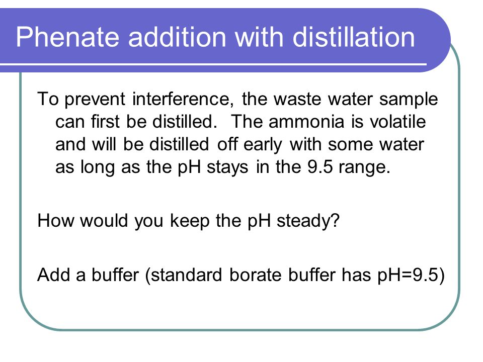 Phenate addition with distillation To prevent interference, the waste water sample can first be distilled. The ammonia is volatile and will be distill