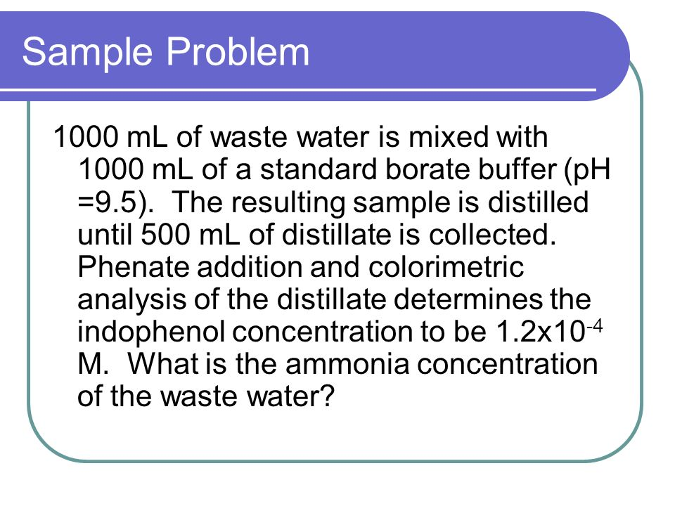 Sample Problem 1000 mL of waste water is mixed with 1000 mL of a standard borate buffer (pH =9.5). The resulting sample is distilled until 500 mL of d