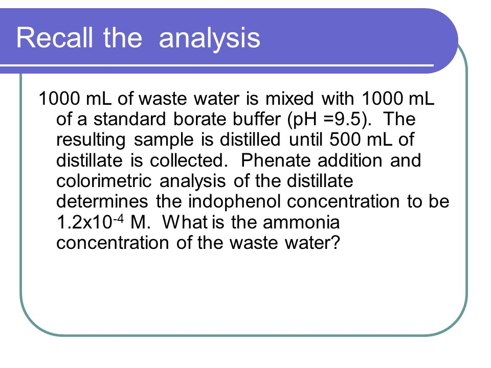 Recall the analysis 1000 mL of waste water is mixed with 1000 mL of a standard borate buffer (pH =9.5). The resulting sample is distilled until 500 mL