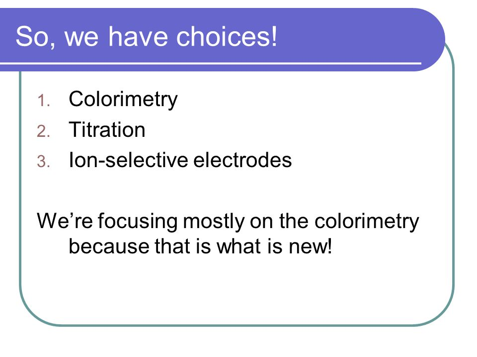 So, we have choices! 1. Colorimetry 2. Titration 3. Ion-selective electrodes Were focusing mostly on the colorimetry because that is what is new!