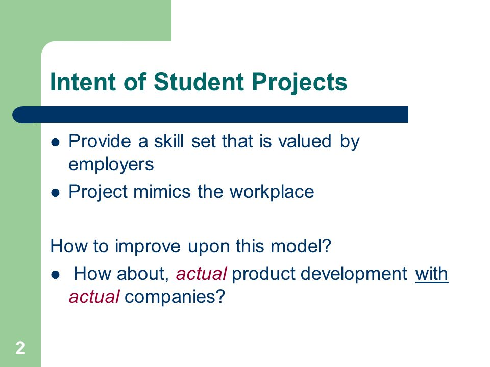 2 Intent of Student Projects Provide a skill set that is valued by employers Project mimics the workplace How to improve upon this model? How about, a