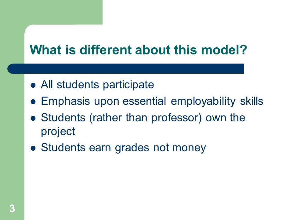 3 What is different about this model? All students participate Emphasis upon essential employability skills Students (rather than professor) own the p